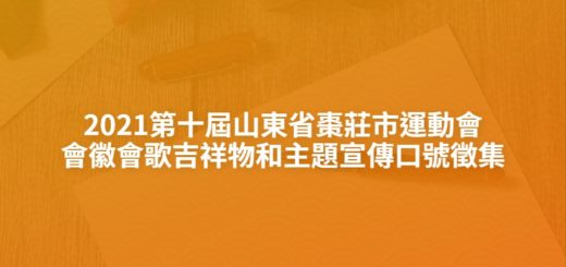 2021第十屆山東省棗莊市運動會會徽會歌吉祥物和主題宣傳口號徵集