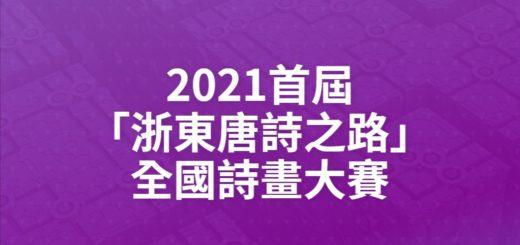 2021首屆「浙東唐詩之路」全國詩畫大賽