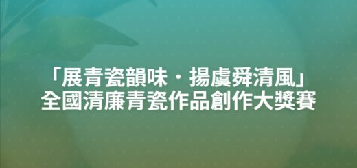 「展青瓷韻味.揚虞舜清風」全國清廉青瓷作品創作大獎賽