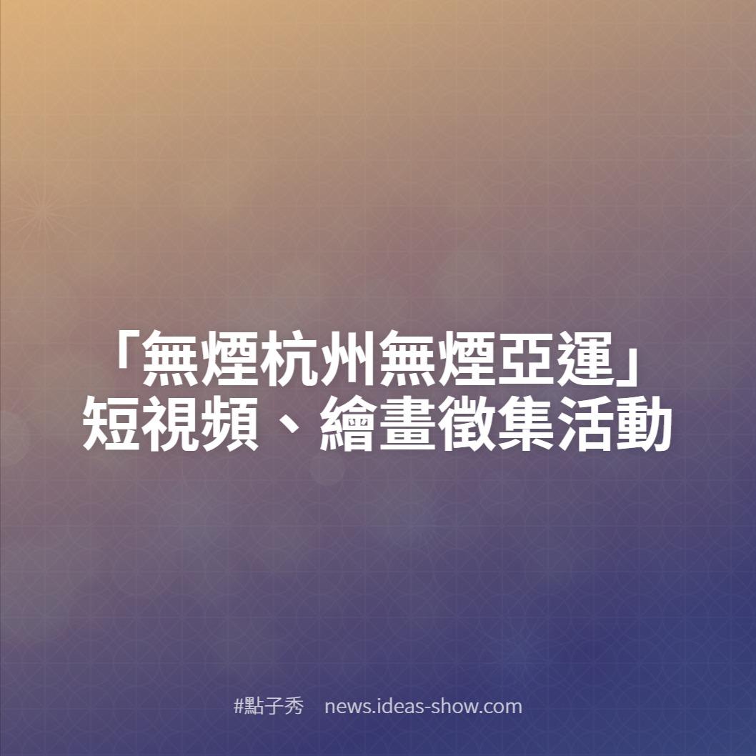 「無煙杭州無煙亞運」短視頻、繪畫徵集活動