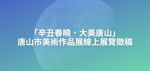 「辛丑春曉.大美唐山」唐山市美術作品展線上展覽徵稿