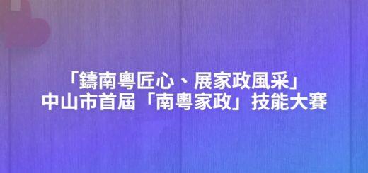 「鑄南粵匠心、展家政風采」中山市首屆「南粵家政」技能大賽