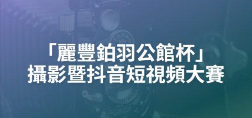 「麗豐鉑羽公館杯」攝影暨抖音短視頻大賽