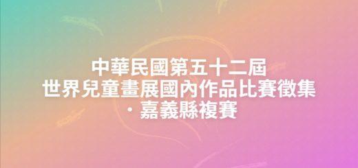 中華民國第五十二屆世界兒童畫展國內作品比賽徵集.嘉義縣複賽