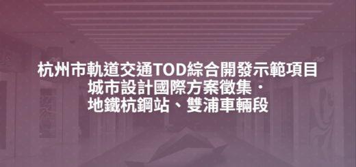 杭州市軌道交通TOD綜合開發示範項目城市設計國際方案徵集.地鐵杭鋼站、雙浦車輛段