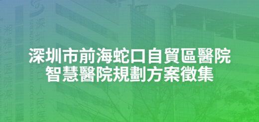 深圳市前海蛇口自貿區醫院智慧醫院規劃方案徵集