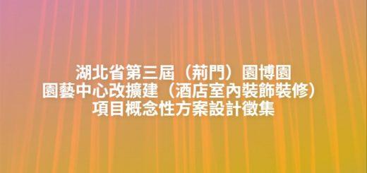 湖北省第三屆(荊門)園博園園藝中心改擴建(酒店室內裝飾裝修)項目概念性方案設計徵集