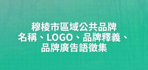 穆棱市區域公共品牌名稱、LOGO、品牌釋義、品牌廣告語徵集