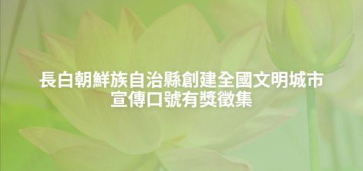 長白朝鮮族自治縣創建全國文明城市宣傳口號有獎徵集