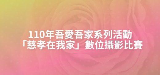 110年吾愛吾家系列活動「慈孝在我家」數位攝影比賽