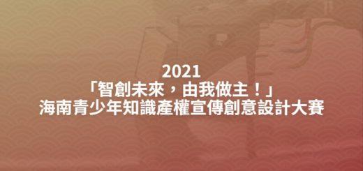 2021「智創未來,由我做主!」海南青少年知識產權宣傳創意設計大賽