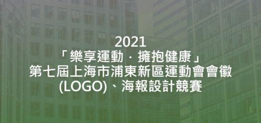 2021「樂享運動.擁抱健康」第七屆上海市浦東新區運動會會徽(LOGO)、海報設計競賽