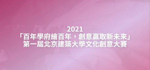 2021「百年學府繪百年,創意贏取新未來」第一屆北京建築大學文化創意大賽
