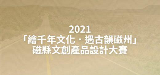 2021「繪千年文化.遇古韻磁州」磁縣文創產品設計大賽