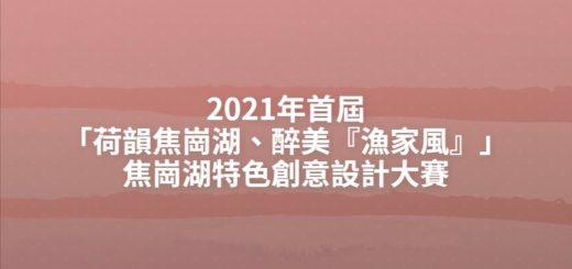 2021年首屆「荷韻焦崗湖、醉美『漁家風』」焦崗湖特色創意設計大賽