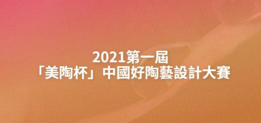 2021第一屆「美陶杯」中國好陶藝設計大賽