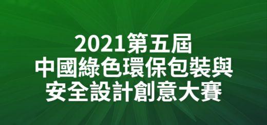 2021第五屆中國綠色環保包裝與安全設計創意大賽