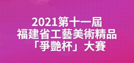 2021第十一屆福建省工藝美術精品「爭艷杯」大賽