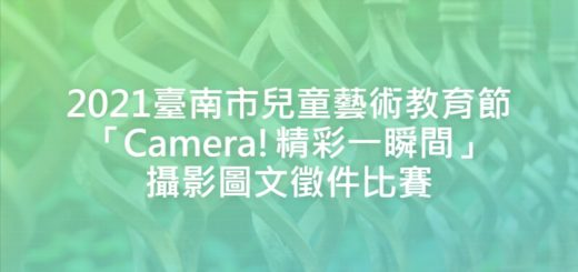2021臺南市兒童藝術教育節「Camera!精彩一瞬間」攝影圖文徵件比賽