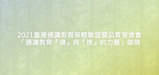 2021臺灣通識教育策略聯盟暨品質策進會「通識教育『境』與『進』的力量」徵稿