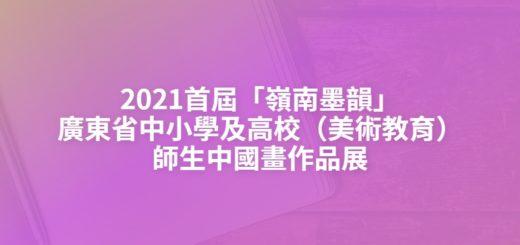 2021首屆「嶺南墨韻」廣東省中小學及高校(美術教育)師生中國畫作品展