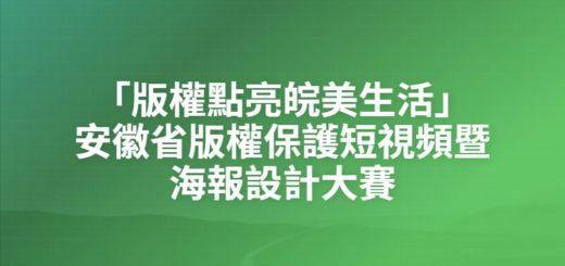 「版權點亮皖美生活」安徽省版權保護短視頻暨海報設計大賽