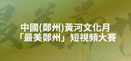 中國(鄭州)黃河文化月「最美鄭州」短視頻大賽