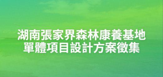 湖南張家界森林康養基地單體項目設計方案徵集