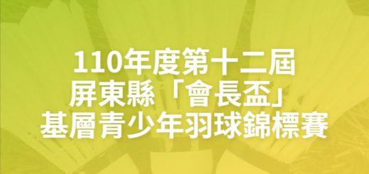 110年度第十二屆屏東縣「會長盃」基層青少年羽球錦標賽