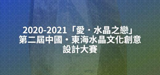 2020-2021「愛.水晶之戀」第二屆中國・東海水晶文化創意設計大賽