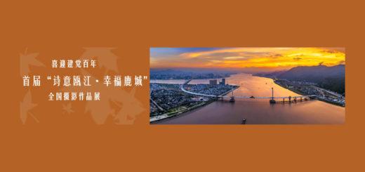 2021「喜迎建黨百年」首屆「詩意甌江.幸福鹿城」全國攝影作品展