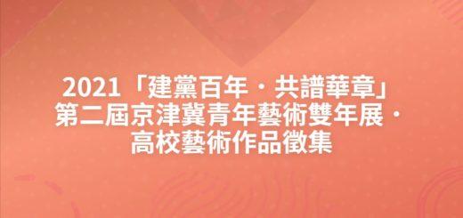 2021「建黨百年.共譜華章」第二屆京津冀青年藝術雙年展.高校藝術作品徵集