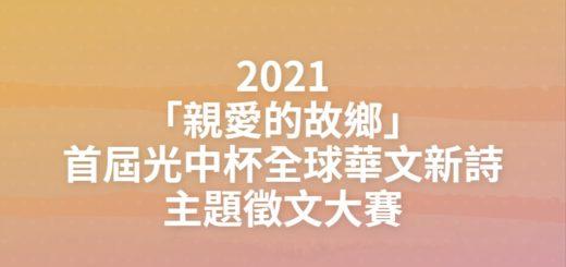 2021「親愛的故鄉」首屆光中杯全球華文新詩主題徵文大賽