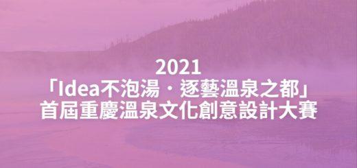 2021「Idea不泡湯.逐藝溫泉之都」首屆重慶溫泉文化創意設計大賽