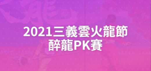 2021三義雲火龍節醉龍PK賽