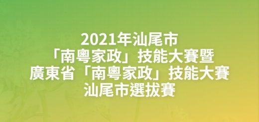 2021年汕尾市「南粵家政」技能大賽暨廣東省「南粵家政」技能大賽汕尾市選拔賽