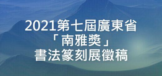 2021第七屆廣東省「南雅獎」書法篆刻展徵稿