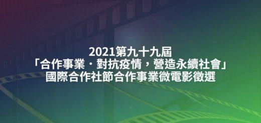 2021第九十九屆「合作事業.對抗疫情,營造永續社會」國際合作社節合作事業微電影徵選