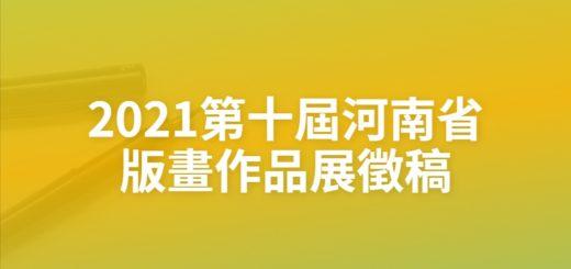 2021第十屆河南省版畫作品展徵稿