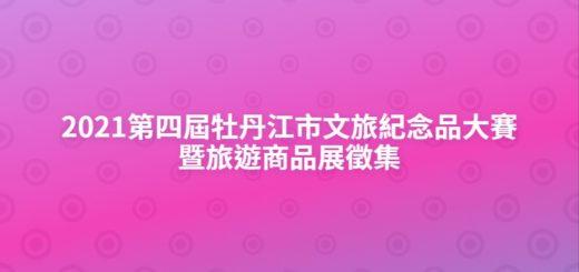 2021第四屆牡丹江市文旅紀念品大賽暨旅遊商品展徵集