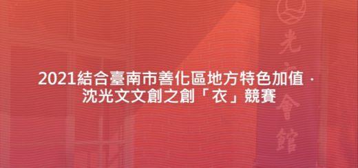 2021結合臺南市善化區地方特色加值.沈光文文創之創「衣」競賽