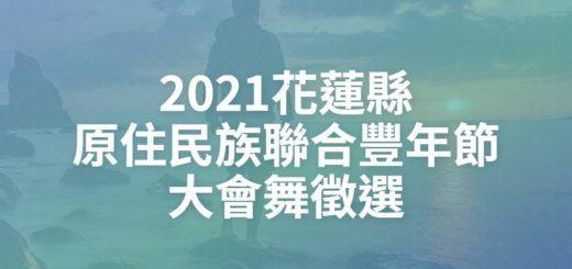 2021花蓮縣原住民族聯合豐年節大會舞徵選