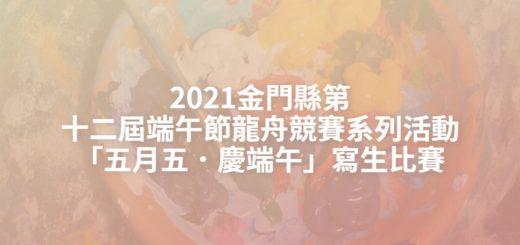 2021金門縣第十二屆端午節龍舟競賽系列活動「五月五.慶端午」寫生比賽