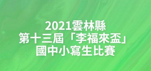 2021雲林縣第十三屆「李福來盃」國中小寫生比賽