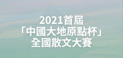2021首屆「中國大地原點杯」全國散文大賽