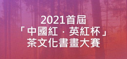 2021首屆「中國紅.英紅杯」茶文化書畫大賽