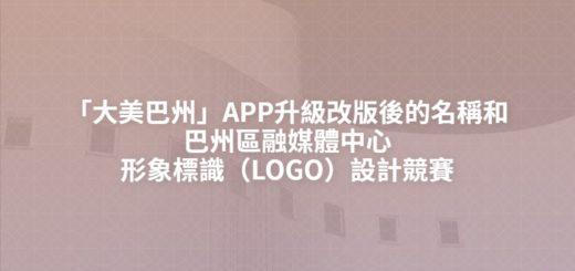 「大美巴州」APP升級改版後的名稱和巴州區融媒體中心形象標識(LOGO)設計競賽