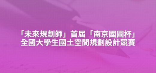 「未來規劃師」首屆「南京國圖杯」全國大學生國土空間規劃設計競賽