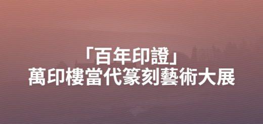 「百年印證」萬印樓當代篆刻藝術大展