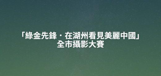 「綠金先鋒.在湖州看見美麗中國」全市攝影大賽